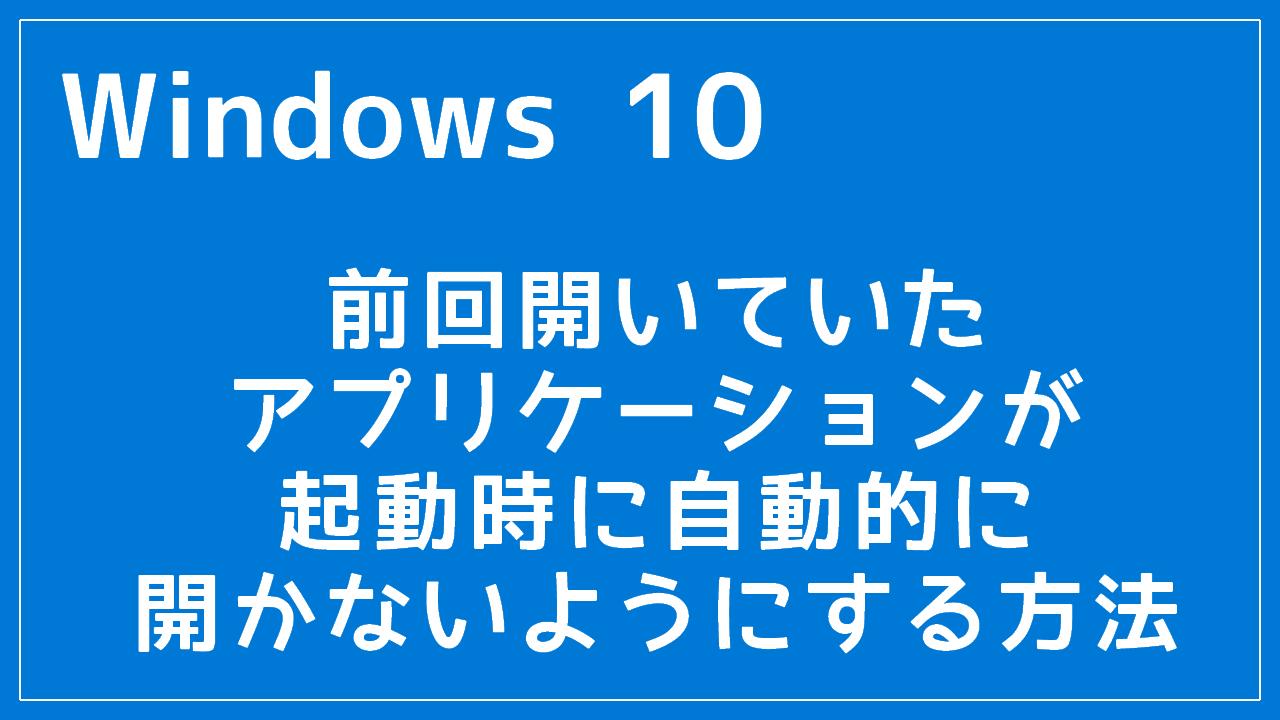 Windows 10 前回開いていたアプリケーションが起動時に自動的に開かないようにする
