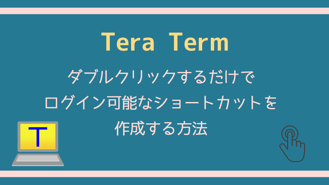 Tera Term ダブルクリックするだけでログイン可能なショートカットを作成する方法